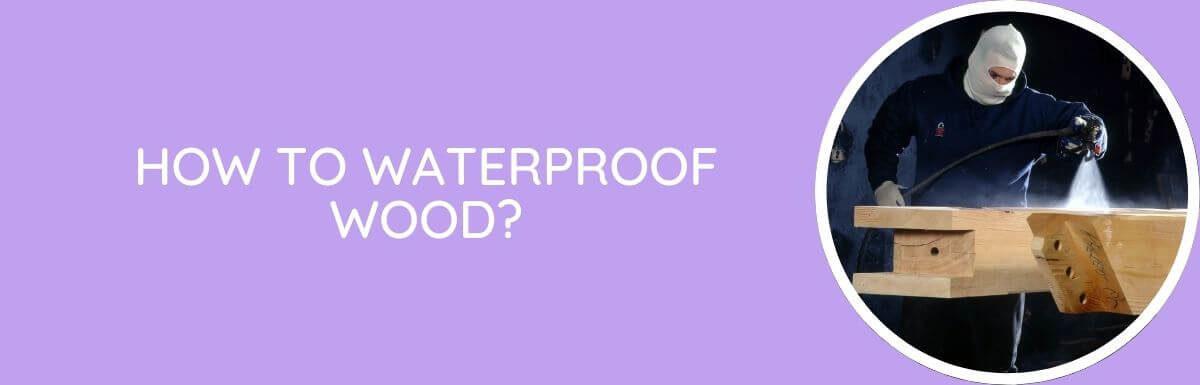 How To Waterproof Wood?