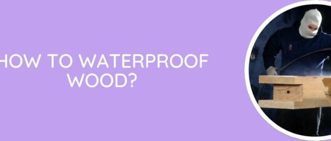 How To Waterproof Wood